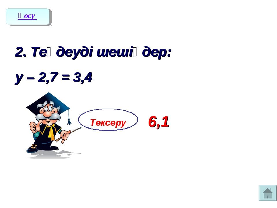 2. Теңдеуді шешіңдер: у – 2,7 = 3,4 Тексеру 6,1 Қосу