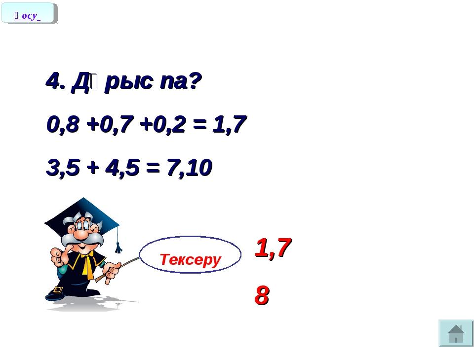 4. Дұрыс па? 0,8 +0,7 +0,2 = 1,7 3,5 + 4,5 = 7,10 Тексеру 1,7 8 Қосу