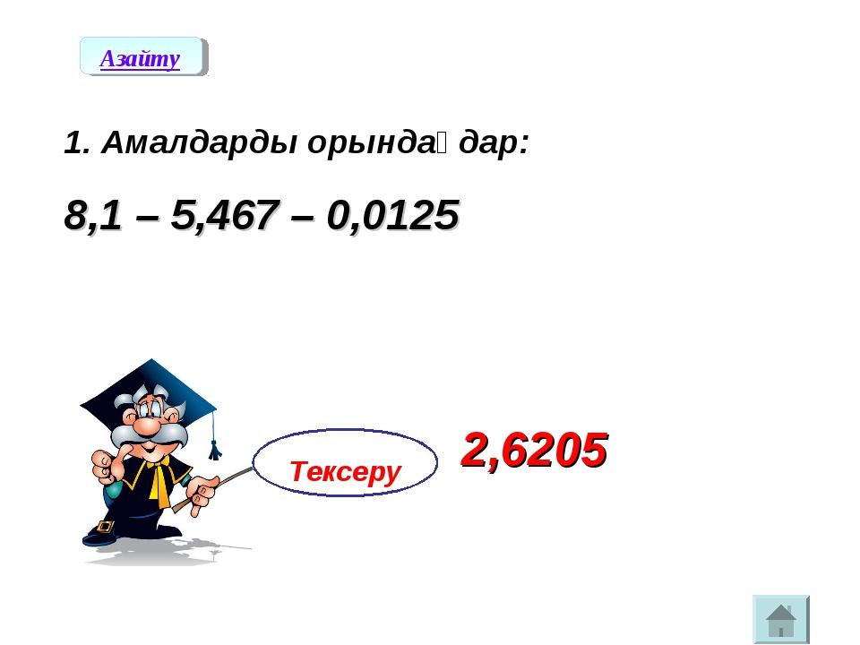 1. Амалдарды орындаңдар: 8,1 – 5,467 – 0,0125 Тексеру 2,6205 Азайту