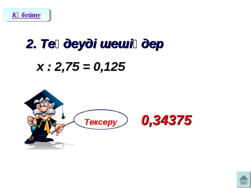 2. Теңдеуді шешіңдер х : 2,75 = 0,125 Көбейту Тексеру 0,34375