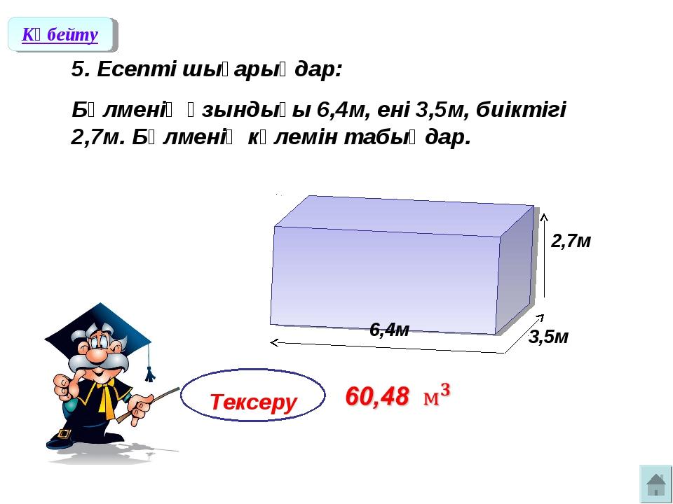 5. Есепті шығарыңдар: Бөлменің ұзындығы 6,4м, ені 3,5м, биіктігі 2,7м. Бөлме...