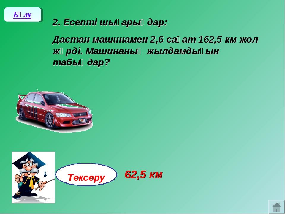 2. Есепті шығарыңдар: Дастан машинамен 2,6 сағат 162,5 км жол жүрді. Машинан...