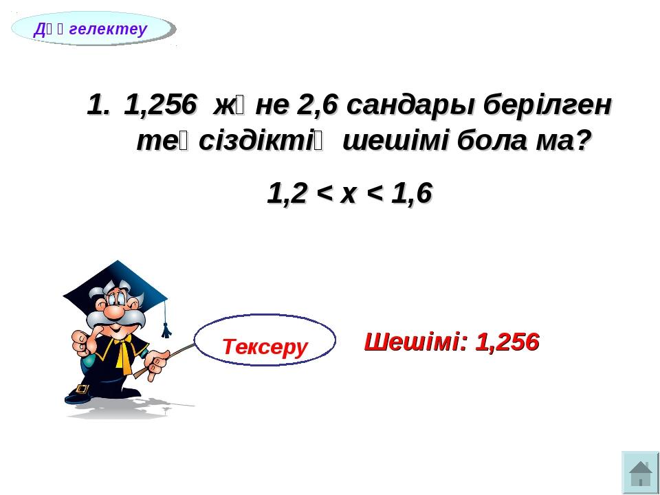 1,256 және 2,6 сандары берілген теңсіздіктің шешімі бола ма? 1,2 < х < 1,6 Д...