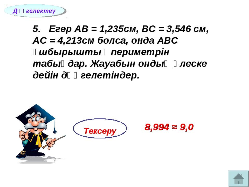 5. Егер АВ = 1,235см, ВС = 3,546 см, АС = 4,213см болса, онда АВС ұшбырыштың...