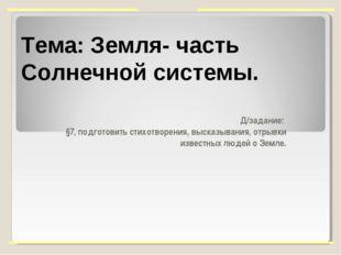 Тема: Земля- часть Солнечной системы. Д/задание: §7, подготовить стихотворени
