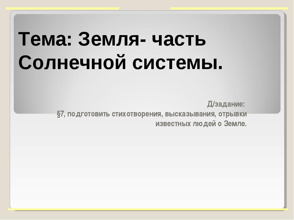 Тема: Земля- часть Солнечной системы. Д/задание: §7, подготовить стихотворени...
