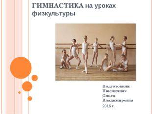 ГИМНАСТИКА на уроках физкультуры Подготовила: Пшеничняк Ольга Владимировна 20