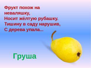 Груша Фрукт похож на неваляшку, Носит жёлтую рубашку. Тишину в саду нарушив,