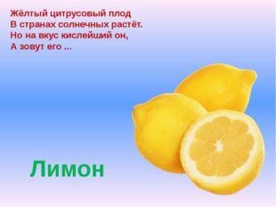 Лимон Жёлтый цитрусовый плод В странах солнечных растёт. Но на вкус кислейш