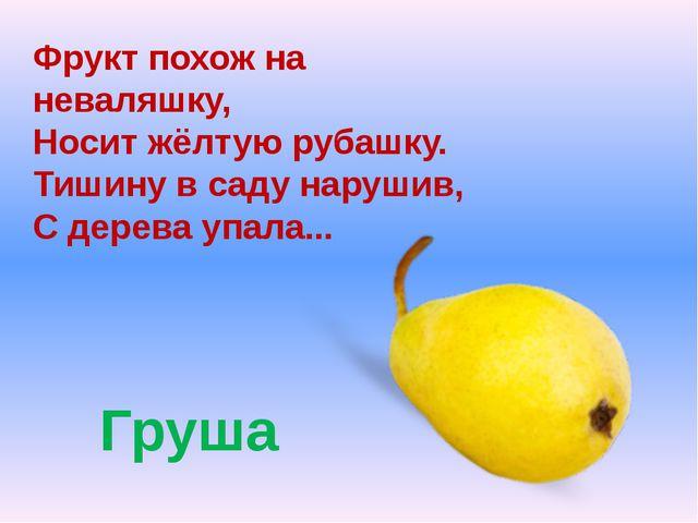 Груша Фрукт похож на неваляшку, Носит жёлтую рубашку. Тишину в саду нарушив,...