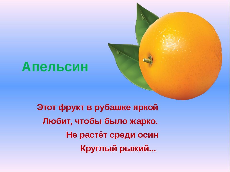 Апельсин Этот фрукт в рубашке яркой Любит, чтобы было жарко. Не растёт среди...