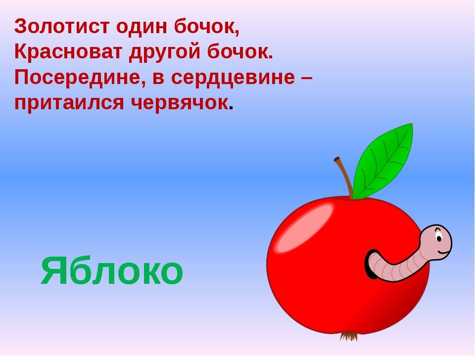 Яблоко Золотист один бочок, Красноват другой бочок. Посередине, в сердцевине...