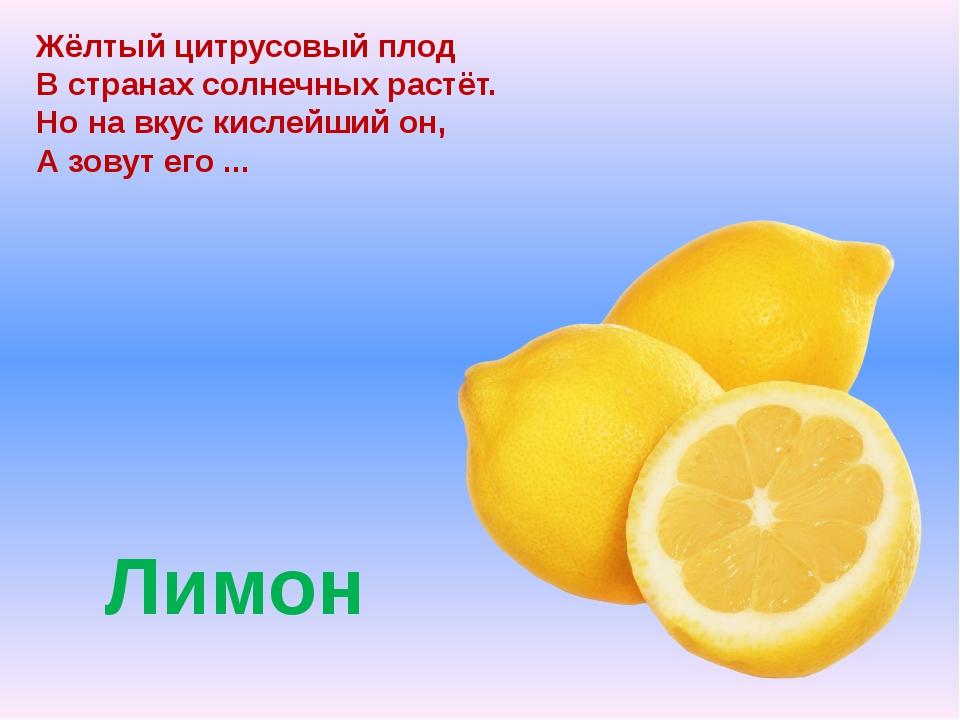 Лимон Жёлтый цитрусовый плод В странах солнечных растёт. Но на вкус кислейш...