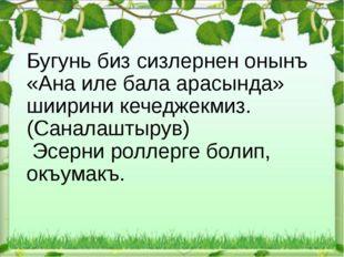 Бугунь биз сизлернен онынъ «Ана иле бала арасында» шиирини кечеджекмиз. (Сан