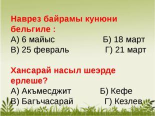 Наврез байрамы кунюни бельгиле : А) 6 майыс Б) 18 март В) 25 февраль Г) 21 м