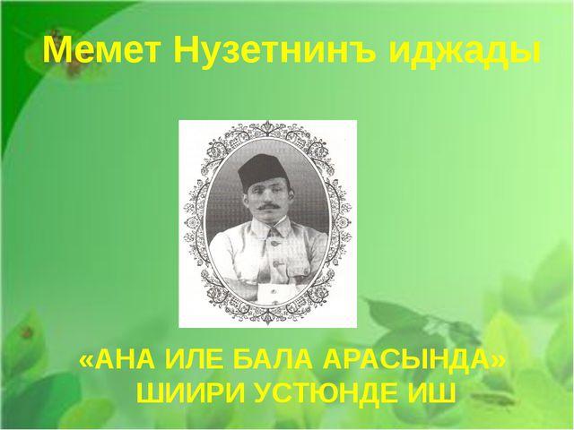Мемет Нузетнинъ иджады «АНА ИЛЕ БАЛА АРАСЫНДА» ШИИРИ УСТЮНДЕ ИШ