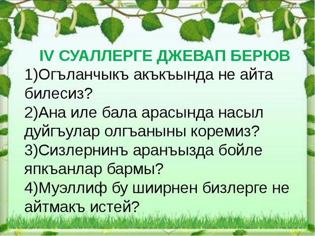 IV СУАЛЛЕРГЕ ДЖЕВАП БЕРЮВ 1)Огъланчыкъ акъкъында не айта билесиз? 2)Ана иле...