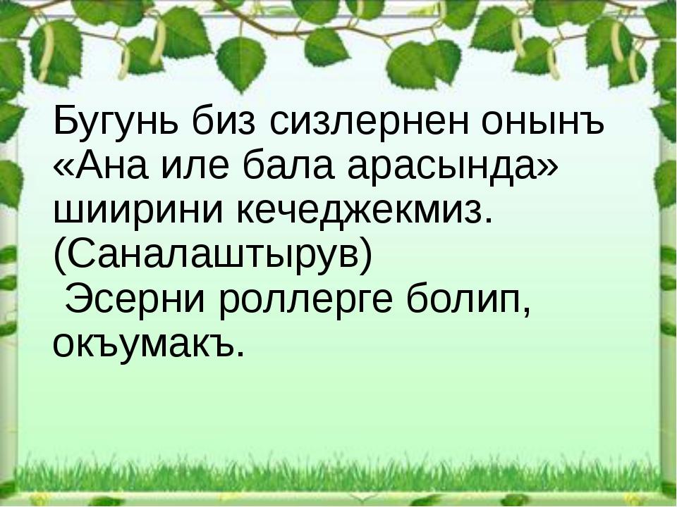 Бугунь биз сизлернен онынъ «Ана иле бала арасында» шиирини кечеджекмиз. (Сан...