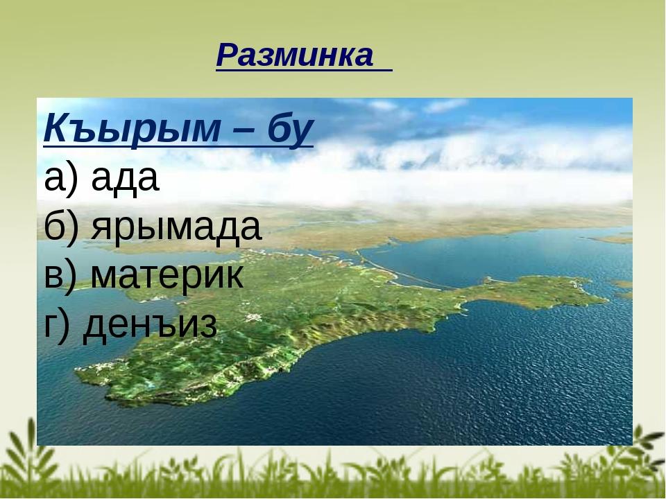 Разминка Къырым – бу а) ада б) ярымада в) материк г) денъиз