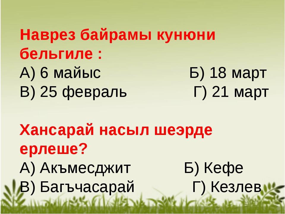 Наврез байрамы кунюни бельгиле : А) 6 майыс Б) 18 март В) 25 февраль Г) 21 м...