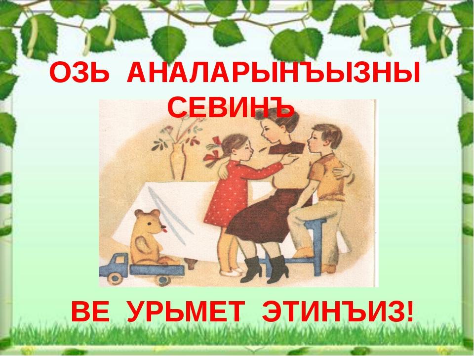 ОЗЬ АНАЛАРЫНЪЫЗНЫ СЕВИНЪ ВЕ УРЬМЕТ ЭТИНЪИЗ!