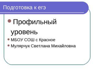 Подготовка к егэ Профильный уровень МБОУ СОШ с Красное Мулярчук Светлана Миха