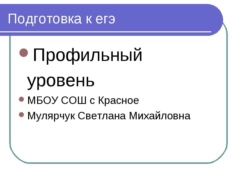 Подготовка к егэ Профильный уровень МБОУ СОШ с Красное Мулярчук Светлана Миха...