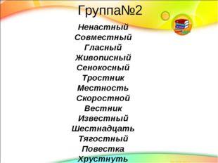 Группа№2 Ненастный Совместный Гласный Живописный Сенокосный Тростник Местност