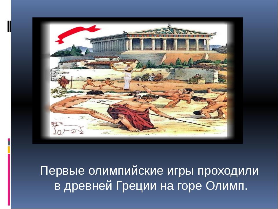 Первые олимпийские игры проходили в древней Греции на горе Олимп.