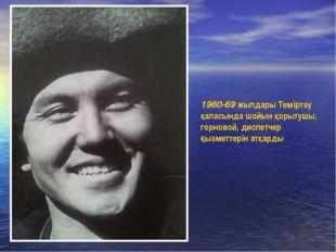 1960-69 жылдары Теміртау қаласында шойын қорытушы, горновой, диспетчер қызмет