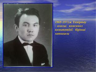 1969-1971ж Теміртау қалалық комсомол комитетінің бірінші хатшысы