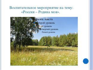 Воспитательное мероприятие на тему: «Россия – Родина моя».
