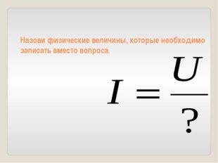 Назови физические величины, которые необходимо записать вместо вопроса.