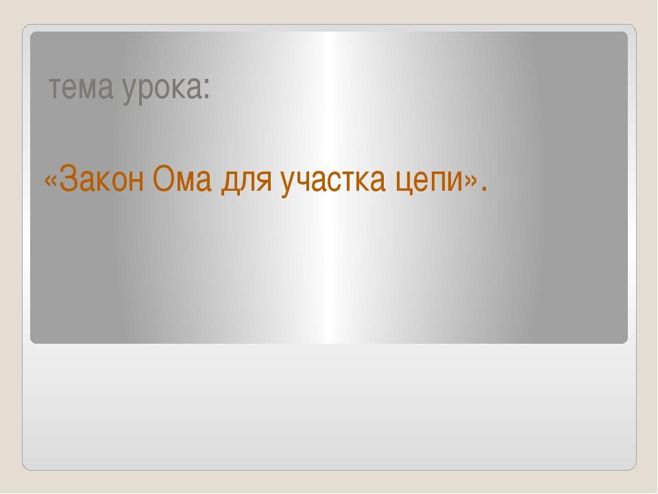 тема урока: «Закон Ома для участка цепи».