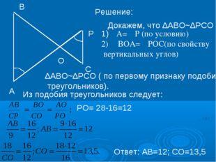 Решение: Докажем, что ∆АВО~∆РСО А В Р С O 1)∠А=∠Р (по условию) 2) ∠ВОА=∠РОС(п