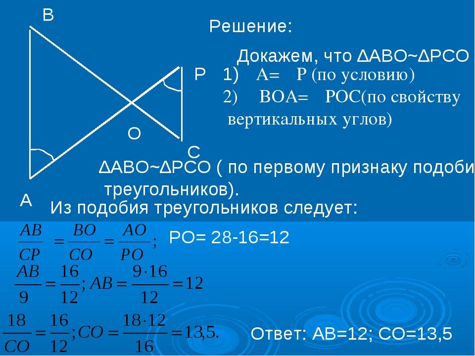 Решение: Докажем, что ∆АВО~∆РСО А В Р С O 1)∠А=∠Р (по условию) 2) ∠ВОА=∠РОС(п...
