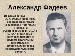 Александр Фадеев Во время войны А. А. Фадеев (1901-1956) работает фронтовым к