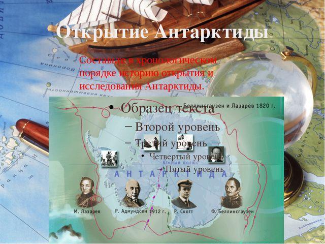 Открытие Антарктиды Составьте в хронологическом порядке историю открытия и ис...