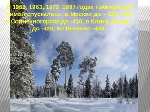 В 1956, 1963, 1972, 1997 годах температура зимой опускалась: в Москве до – 32