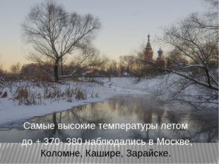 Самые высокие температуры летом до + 370- 380 наблюдались в Москве, Коломне,