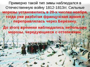 Примерно такой тип зимы наблюдался в Отечественную войну 1812-1813гг. Сильные