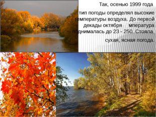 Так, осенью 1999 года тип погоды определял высокие температуры воздуха. До пе