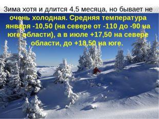 Зима хотя и длится 4,5 месяца, но бывает не очень холодная. Средняя температу