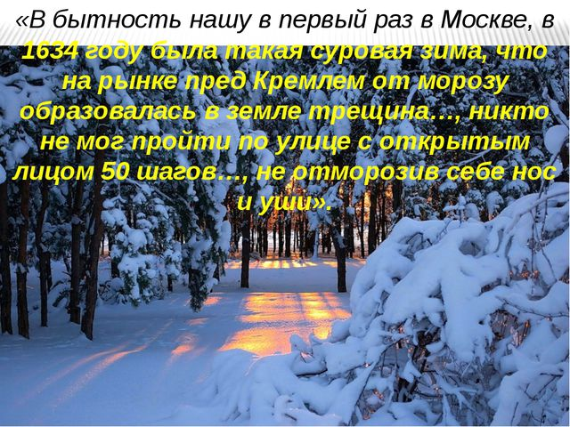 «В бытность нашу в первый раз в Москве, в 1634 году была такая суровая зима,...