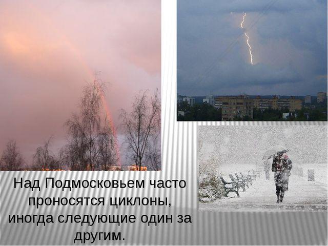 Над Подмосковьем часто проносятся циклоны, иногда следующие один за другим.