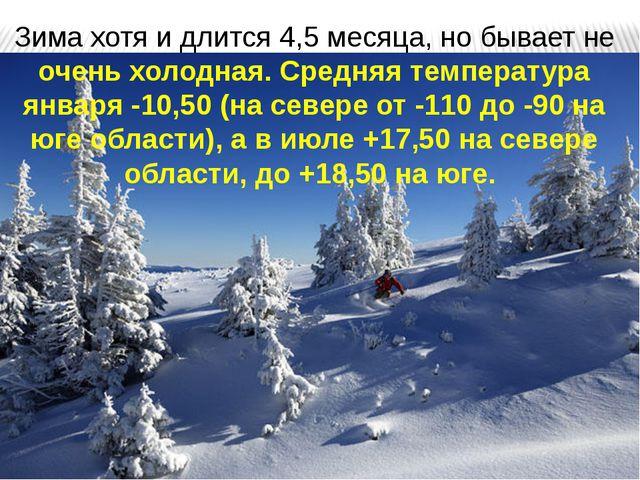 Зима хотя и длится 4,5 месяца, но бывает не очень холодная. Средняя температу...