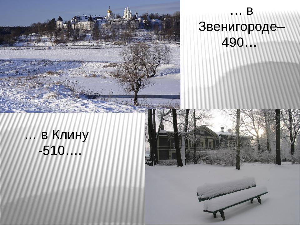 … в Звенигороде– 490… … в Клину -510….