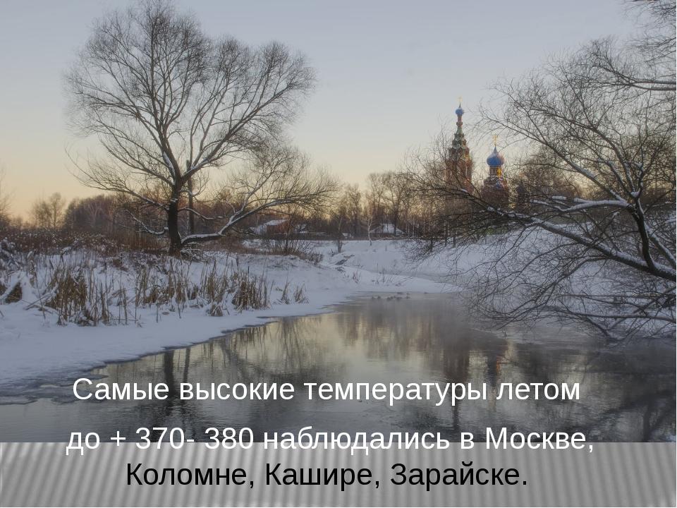 Самые высокие температуры летом до + 370- 380 наблюдались в Москве, Коломне,...