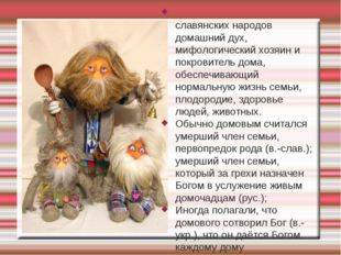 Домово́й (кутный бог) — у славянских народов домашний дух, мифологический хоз