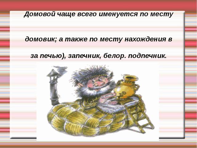 Домовой чаще всего именуется по месту обитания: рус. домовой, домово́йко, до...